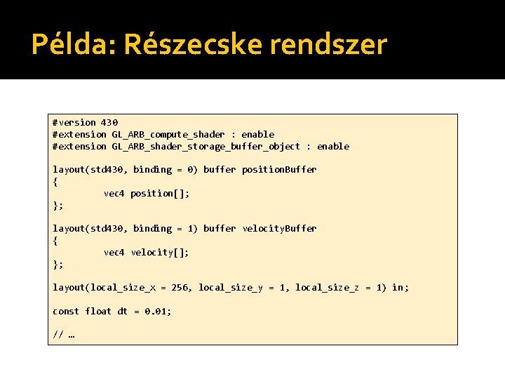 Példa: Részecske rendszer #version 430 #extension GL_ARB_compute_shader : enable #extension GL_ARB_shader_storage_buffer_object : enable layout(std