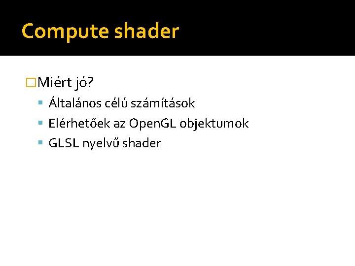 Compute shader �Miért jó? Általános célú számítások Elérhetőek az Open. GL objektumok GLSL nyelvű