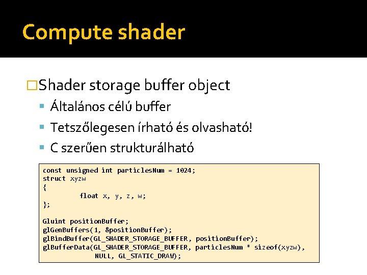 Compute shader �Shader storage buffer object Általános célú buffer Tetszőlegesen írható és olvasható! C