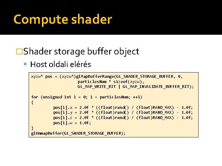 Compute shader �Shader storage buffer object Host oldali elérés xyzw* pos = (xyzw*)gl. Map.