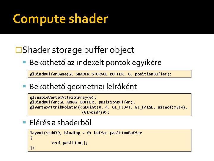 Compute shader �Shader storage buffer object Beköthető az indexelt pontok egyikére gl. Bind. Buffer.