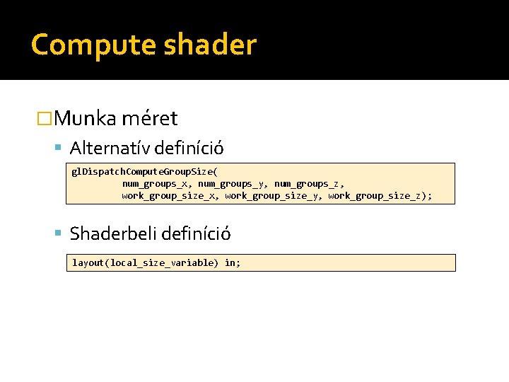 Compute shader �Munka méret Alternatív definíció gl. Dispatch. Compute. Group. Size( num_groups_x, num_groups_y, num_groups_z,