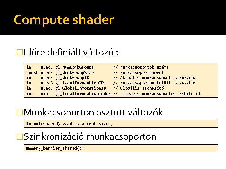 Compute shader �Előre definiált változók in const in int uvec 3 uvec 3 uint