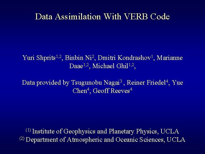 Data Assimilation With VERB Code Yuri Shprits 1, 2, Binbin Ni 2, Dmitri Kondrashov