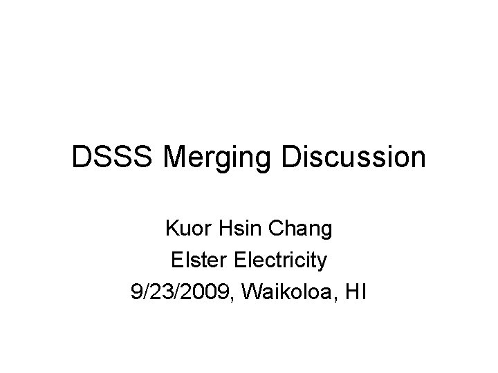 DSSS Merging Discussion Kuor Hsin Chang Elster Electricity 9/23/2009, Waikoloa, HI