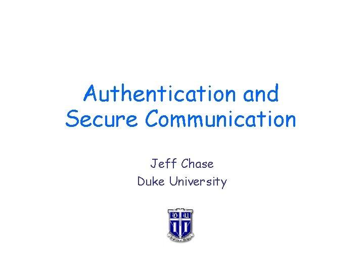Authentication and Secure Communication Jeff Chase Duke University