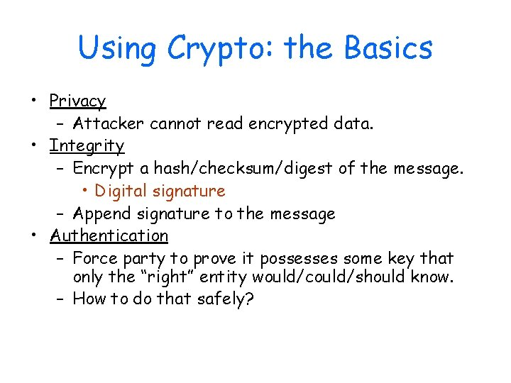 Using Crypto: the Basics • Privacy – Attacker cannot read encrypted data. • Integrity