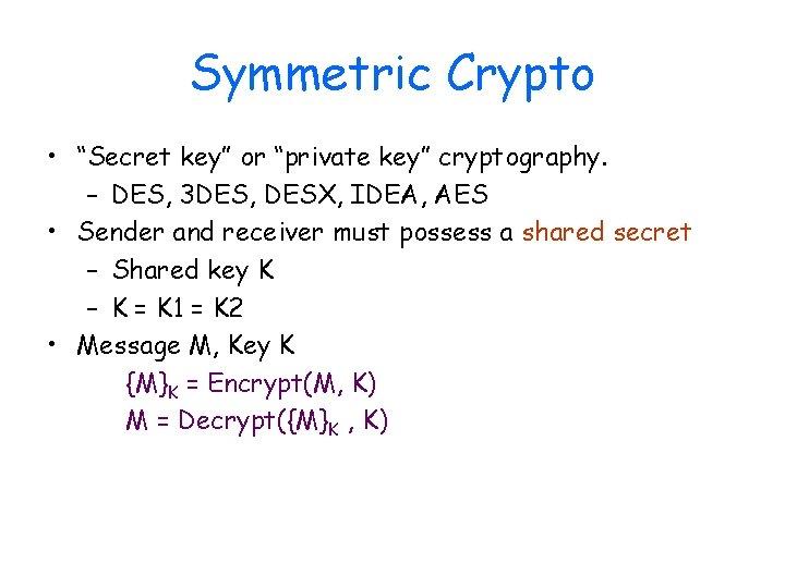 "Symmetric Crypto • ""Secret key"" or ""private key"" cryptography. – DES, 3 DES, DESX,"
