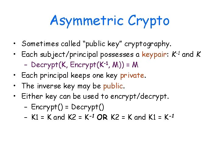 """Asymmetric Crypto • Sometimes called """"public key"""" cryptography. • Each subject/principal possesses a keypair:"""