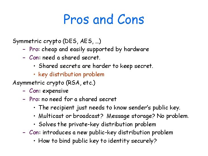 Pros and Cons Symmetric crypto (DES, AES, …) – Pro: cheap and easily supported
