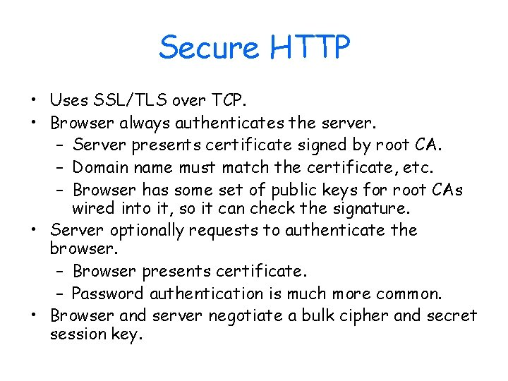 Secure HTTP • Uses SSL/TLS over TCP. • Browser always authenticates the server. –