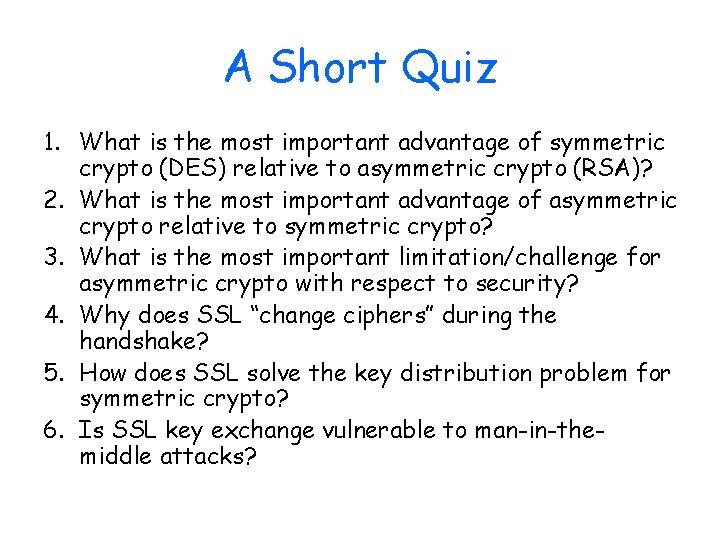 A Short Quiz 1. What is the most important advantage of symmetric crypto (DES)
