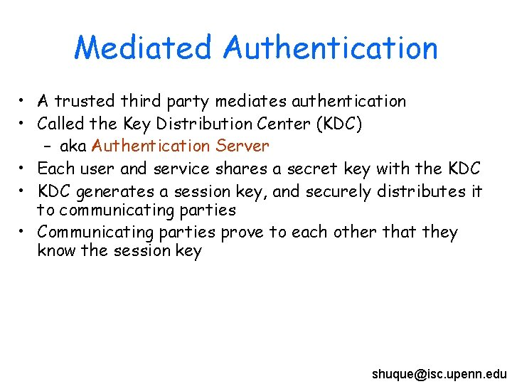 Mediated Authentication • A trusted third party mediates authentication • Called the Key Distribution