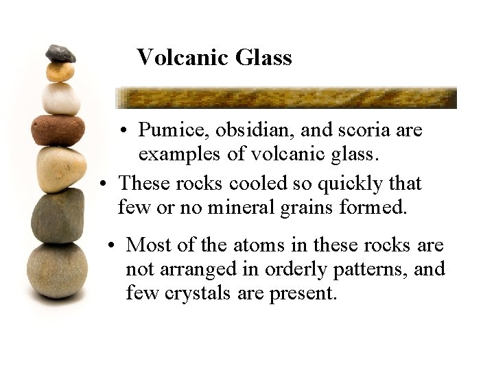 Volcanic Glass • Pumice, obsidian, and scoria are examples of volcanic glass. • These