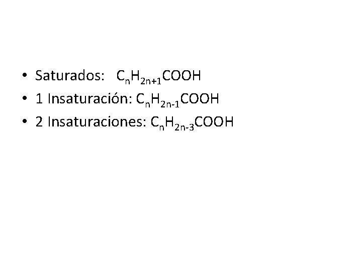 • Saturados: Cn. H 2 n+1 COOH • 1 Insaturación: Cn. H 2