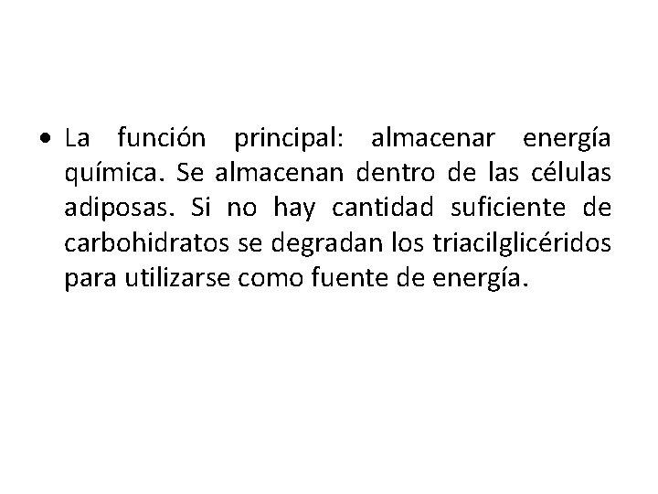 La función principal: almacenar energía química. Se almacenan dentro de las células adiposas.