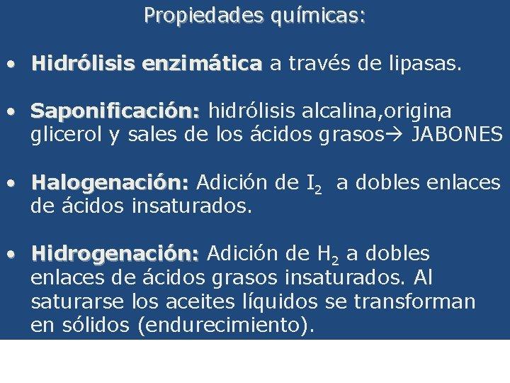 Propiedades químicas: • Hidrólisis enzimática a través de lipasas. • Saponificación: hidrólisis alcalina, origina