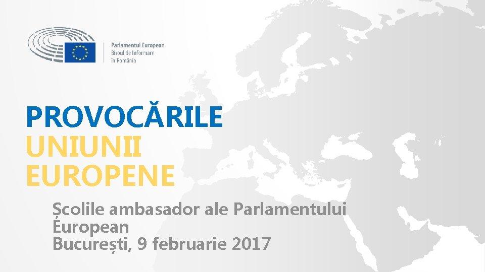 PROVOCĂRILE UNIUNII EUROPENE Școlile ambasador ale Parlamentului European București, 9 februarie 2017