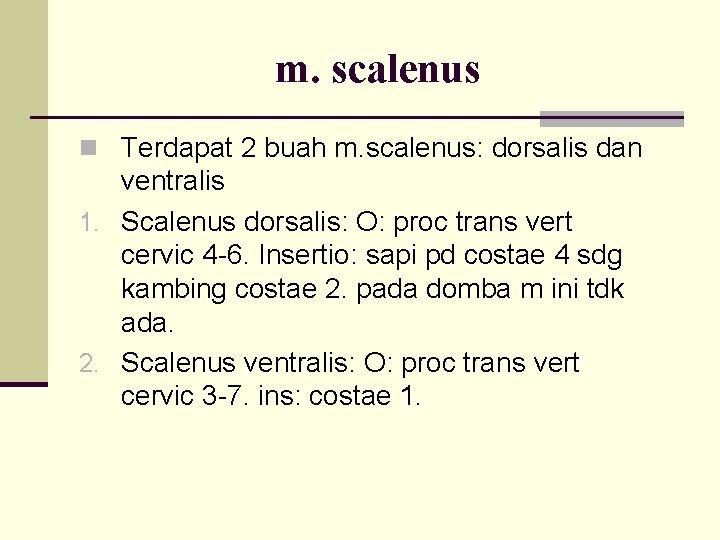 m. scalenus n Terdapat 2 buah m. scalenus: dorsalis dan ventralis 1. Scalenus dorsalis: