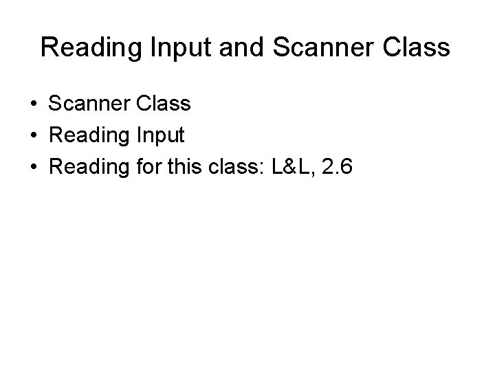 Reading Input and Scanner Class • Reading Input • Reading for this class: L&L,