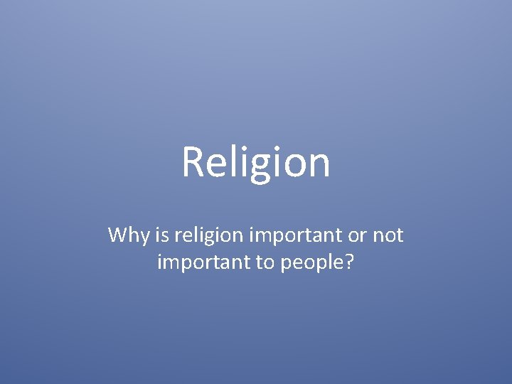 Religion Why is religion important or not important to people?