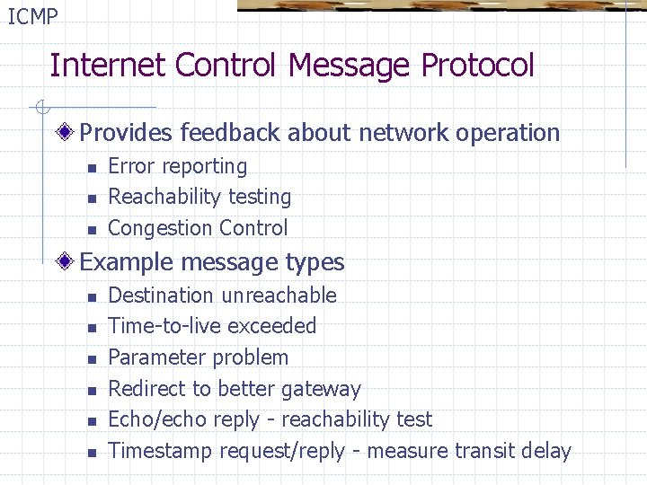 ICMP Internet Control Message Protocol Provides feedback about network operation n Error reporting Reachability