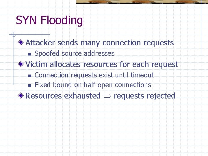 SYN Flooding Attacker sends many connection requests n Spoofed source addresses Victim allocates resources