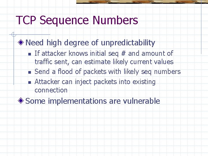 TCP Sequence Numbers Need high degree of unpredictability n n n If attacker knows