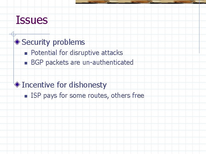 Issues Security problems n n Potential for disruptive attacks BGP packets are un-authenticated Incentive