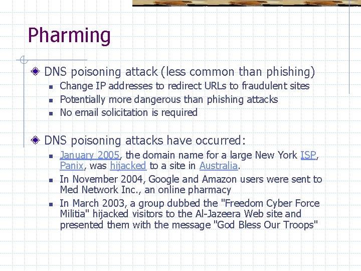 Pharming DNS poisoning attack (less common than phishing) n n n Change IP addresses