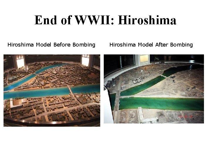 End of WWII: Hiroshima Model Before Bombing Hiroshima Model After Bombing
