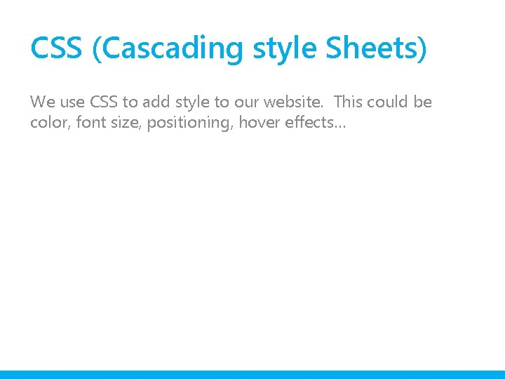 CSS (Cascading style Sheets) We use CSS to add style to our website. This