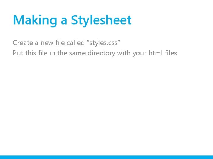 "Making a Stylesheet Create a new file called ""styles. css"" Put this file in"