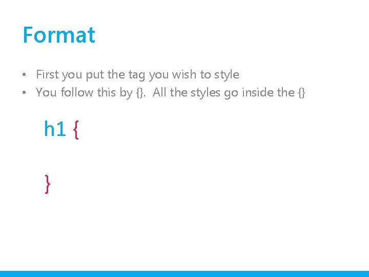 Format • First you put the tag you wish to style • You follow