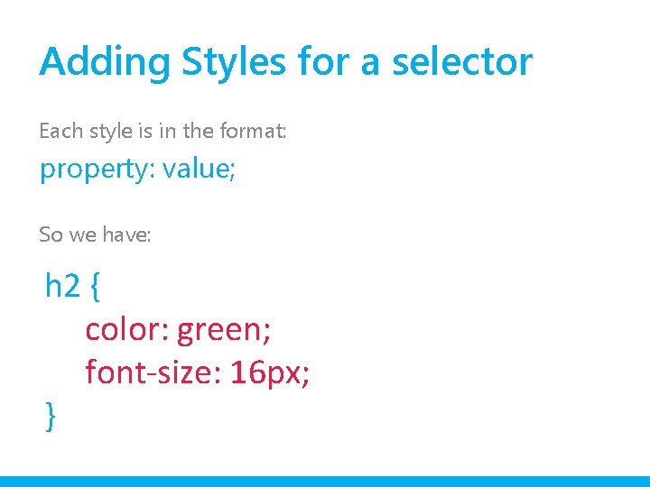 Adding Styles for a selector Each style is in the format: property: value; So