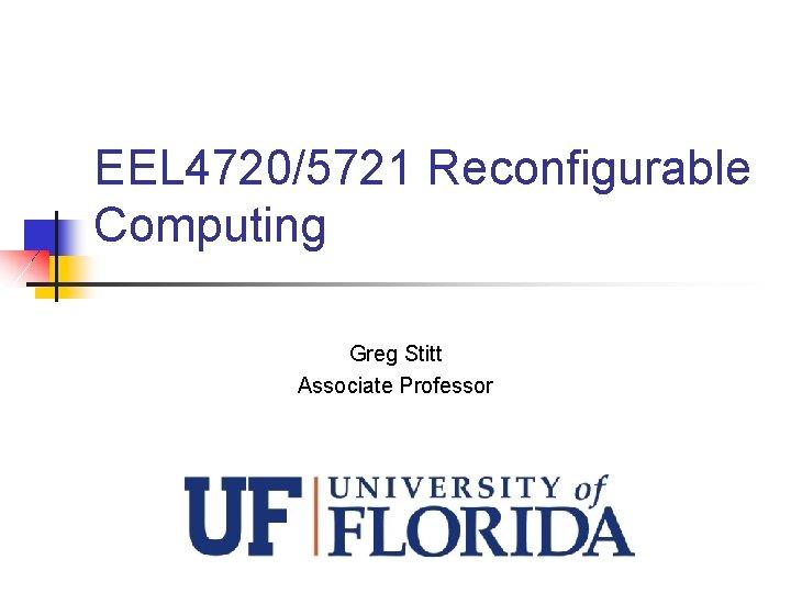 EEL 4720/5721 Reconfigurable Computing Greg Stitt Associate Professor