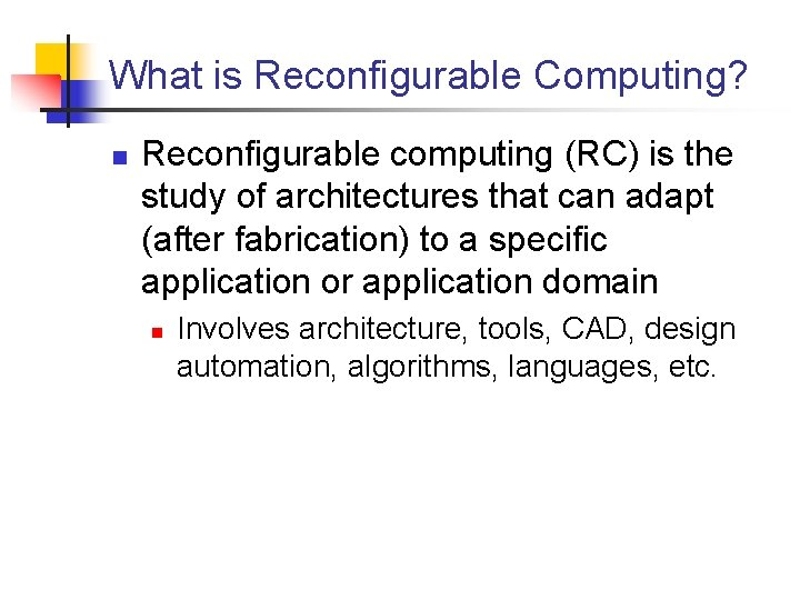 What is Reconfigurable Computing? n Reconfigurable computing (RC) is the study of architectures that