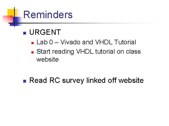 Reminders n URGENT n n n Lab 0 – Vivado and VHDL Tutorial Start