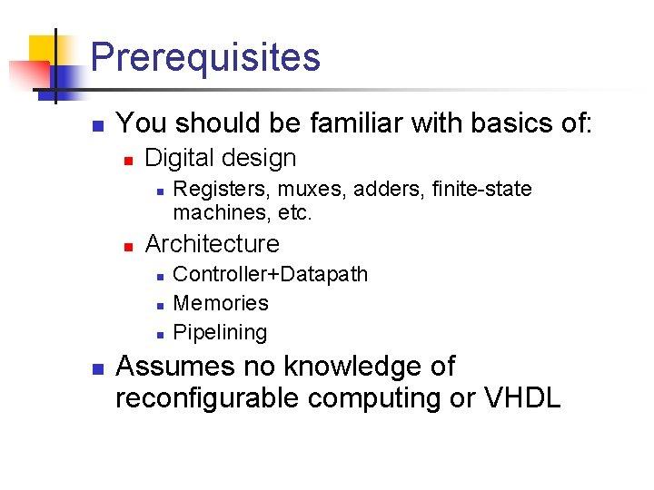 Prerequisites n You should be familiar with basics of: n Digital design n n