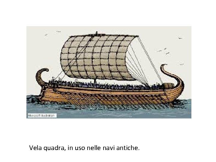 Vela quadra, in uso nelle navi antiche.