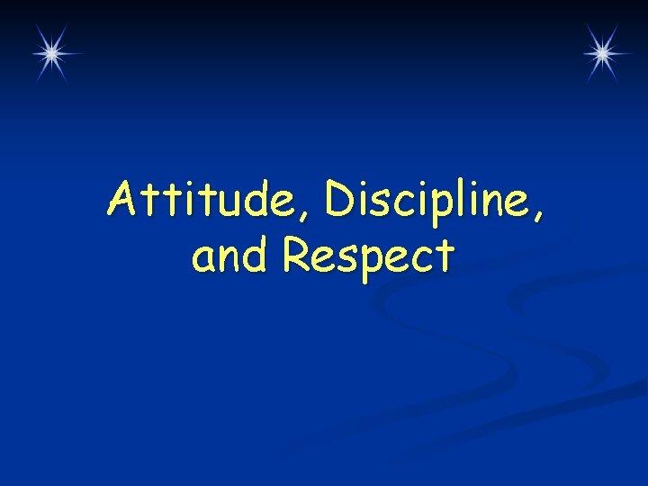 Attitude, Discipline, and Respect