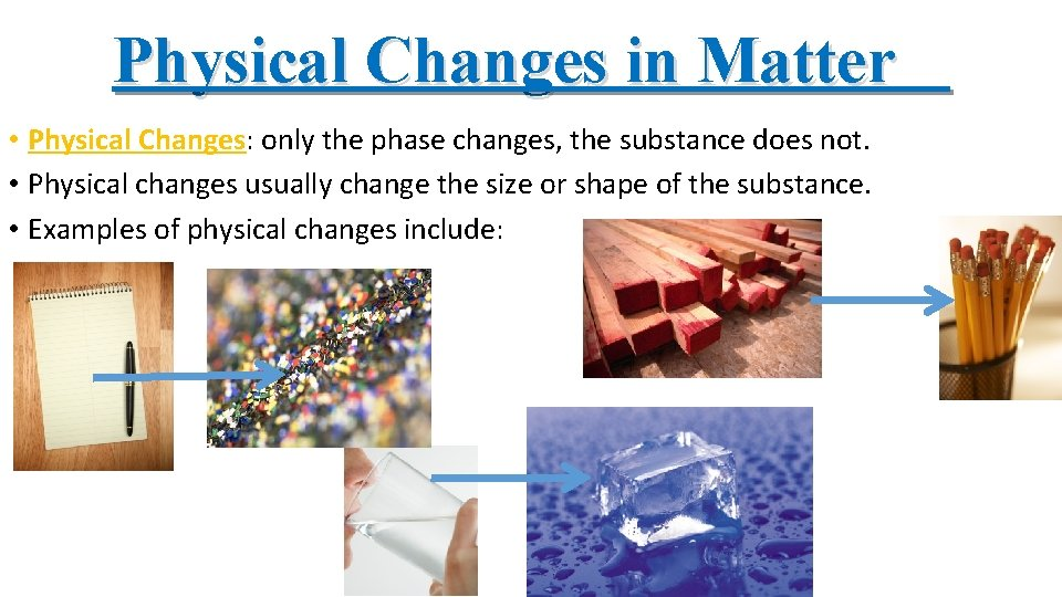 Physical Changes in Matter • Physical Changes: only the phase changes, the substance does