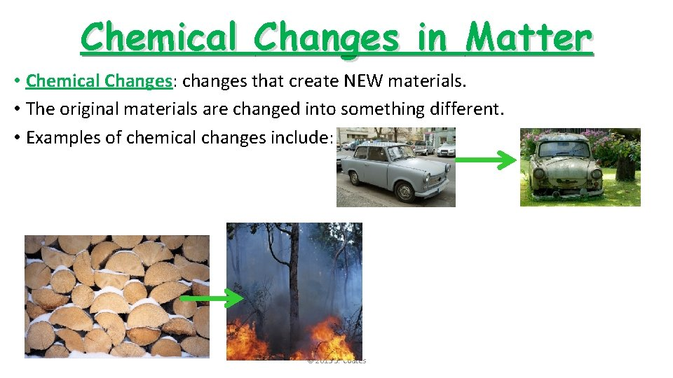 Chemical Changes in Matter • Chemical Changes: changes that create NEW materials. • The
