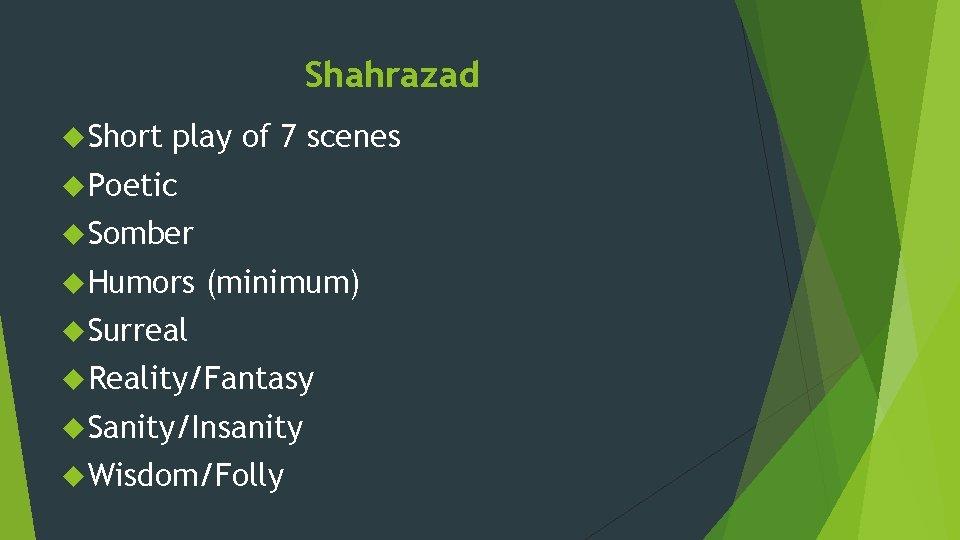 Shahrazad Short play of 7 scenes Poetic Somber Humors (minimum) Surreal Reality/Fantasy Sanity/Insanity Wisdom/Folly