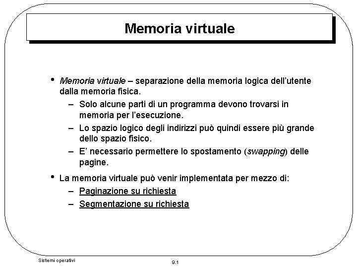 Memoria virtuale • Memoria virtuale – separazione della memoria logica dell'utente dalla memoria fisica.