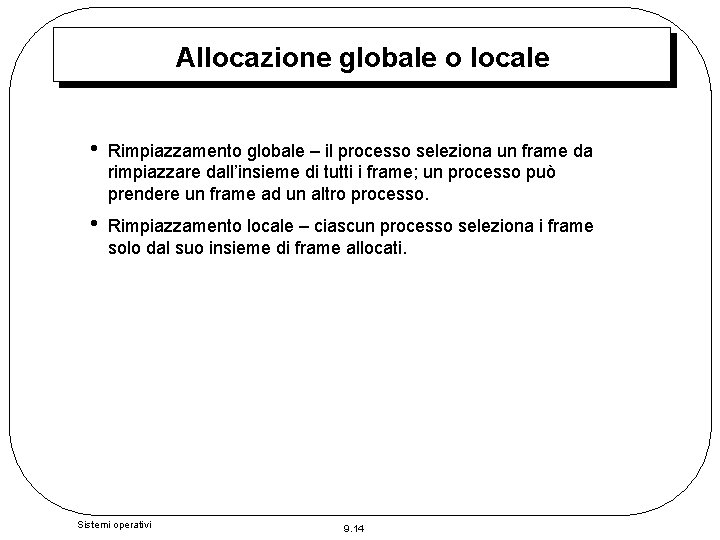Allocazione globale o locale • Rimpiazzamento globale – il processo seleziona un frame da