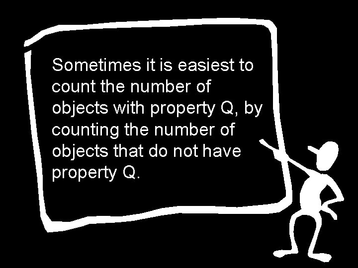 Sometimes it is easiest to count the number of objects with property Q, by