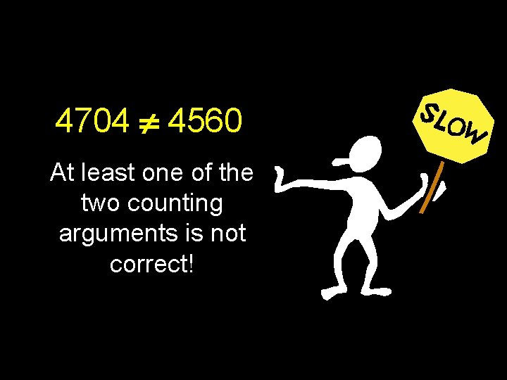 4704 4560 At least one of the two counting arguments is not correct!