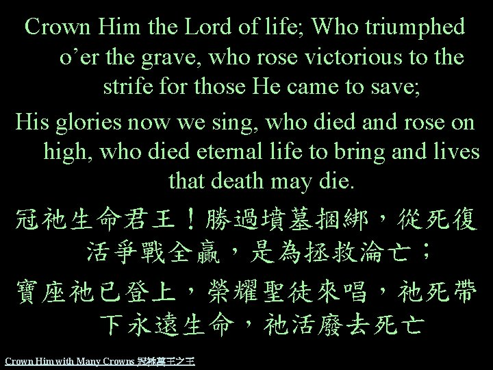 Crown Him the Lord of life; Who triumphed o'er the grave, who rose victorious