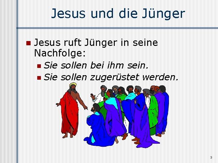 Jesus und die Jünger n Jesus ruft Jünger in seine Nachfolge: Sie sollen bei